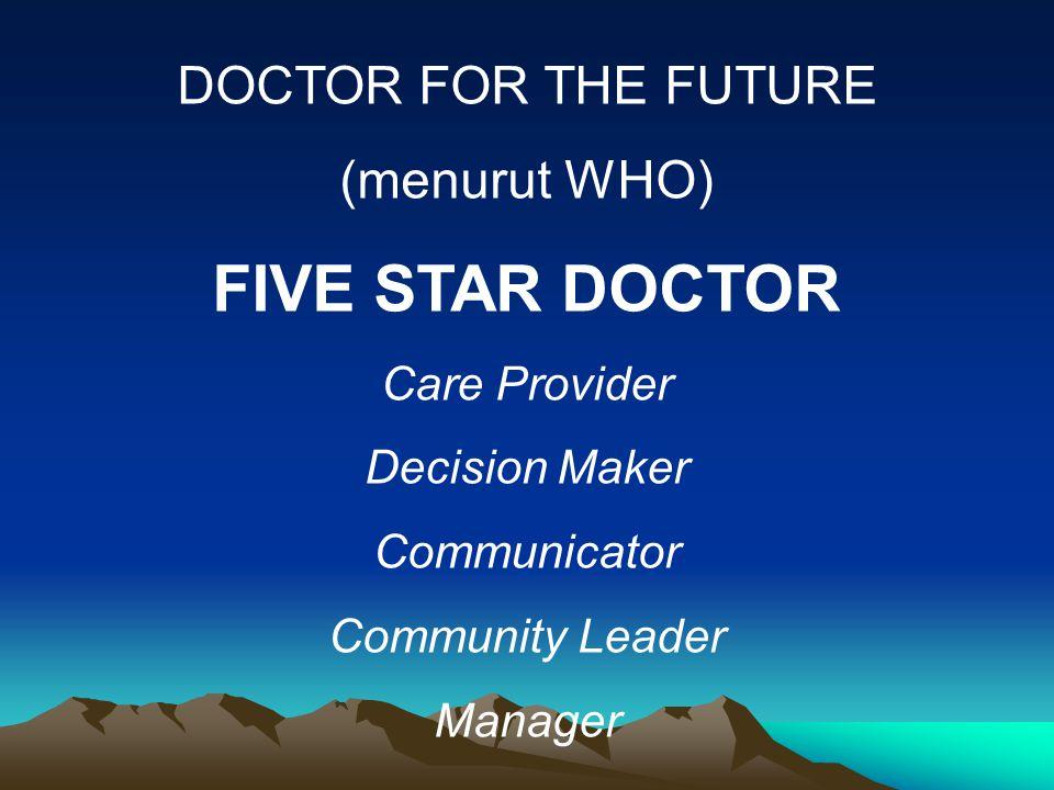 DOCTOR FOR THE FUTURE (menurut WHO) FIVE STAR DOCTOR Care Provider Decision Maker Communicator Community Leader Manager