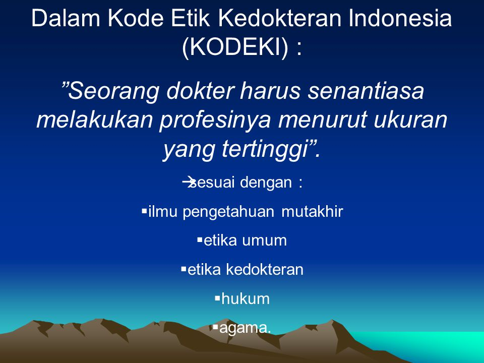 "Dalam Kode Etik Kedokteran Indonesia (KODEKI) : ""Seorang dokter harus senantiasa melakukan profesinya menurut ukuran yang tertinggi"".  sesuai dengan"