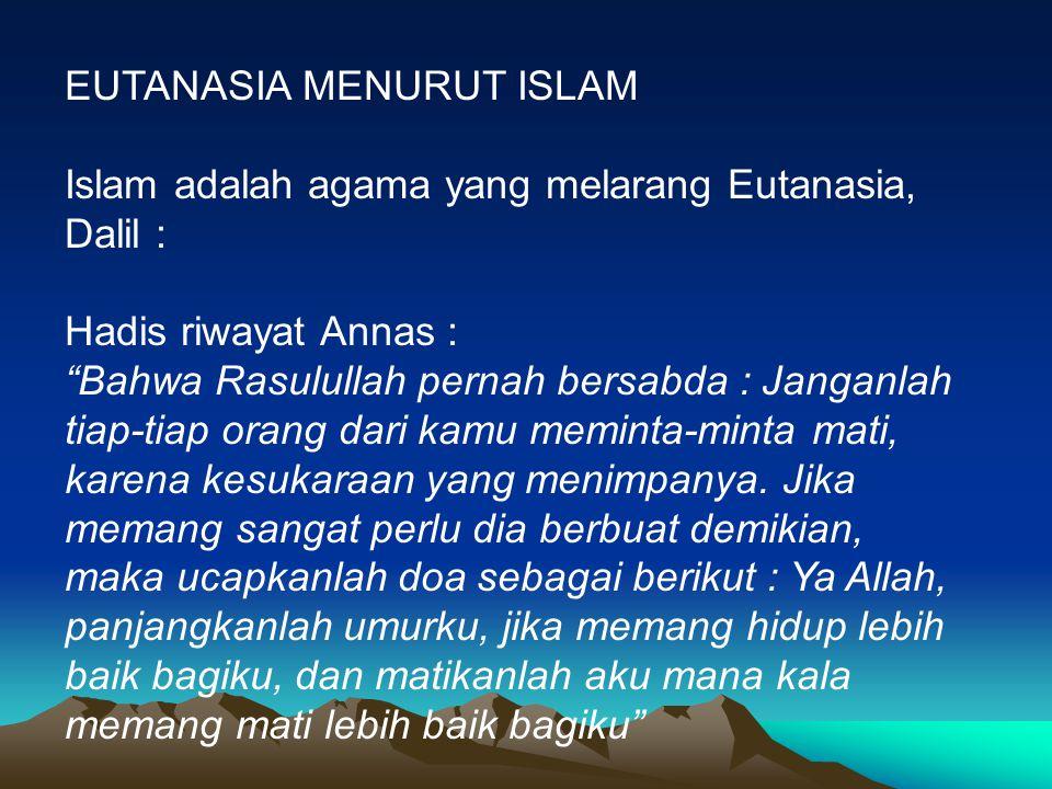 """EUTANASIA MENURUT ISLAM Islam adalah agama yang melarang Eutanasia, Dalil : Hadis riwayat Annas : """"Bahwa Rasulullah pernah bersabda : Janganlah tiap-t"""