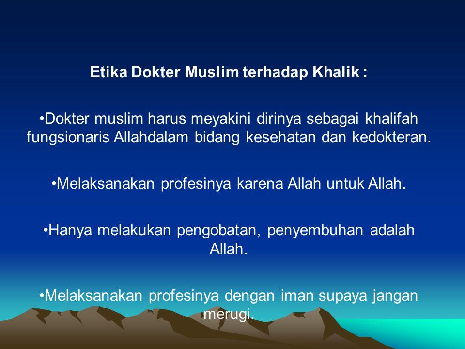 Etika Dokter Muslim terhadap Khalik : Dokter muslim harus meyakini dirinya sebagai khalifah fungsionaris Allahdalam bidang kesehatan dan kedokteran. M