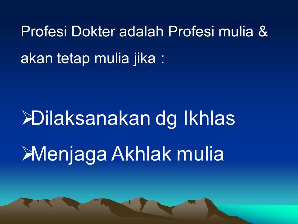 Profesi Dokter adalah Profesi mulia & akan tetap mulia jika :  Dilaksanakan dg Ikhlas  Menjaga Akhlak mulia