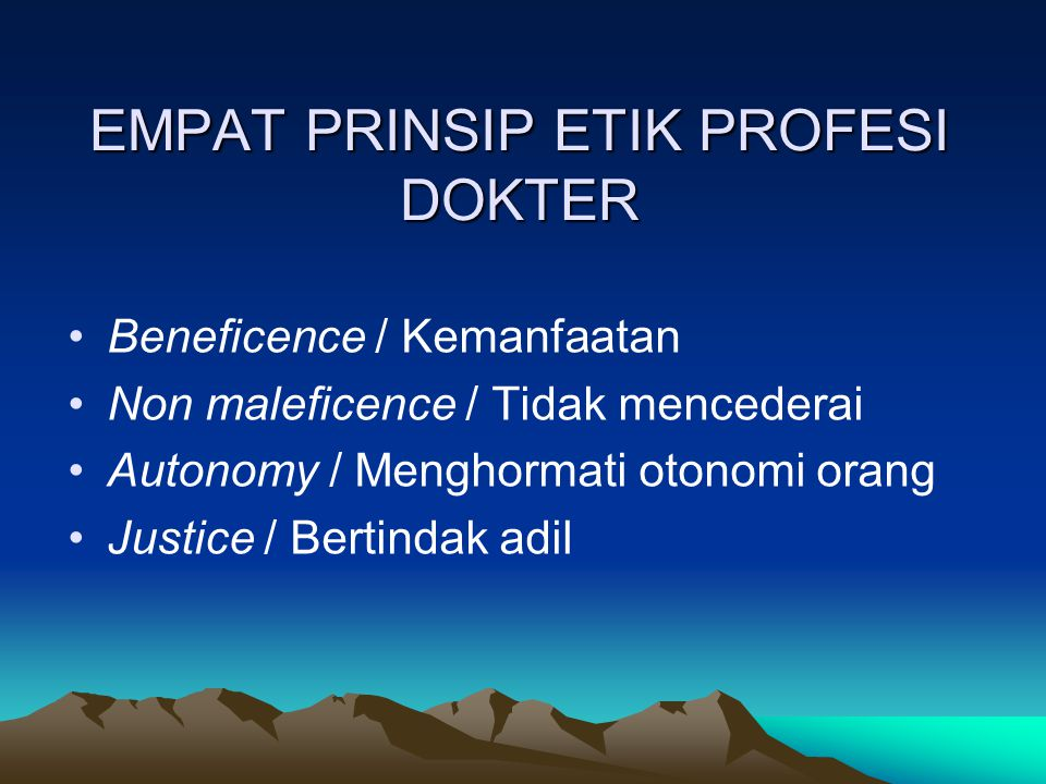 EMPAT PRINSIP ETIK PROFESI DOKTER Beneficence / Kemanfaatan Non maleficence / Tidak mencederai Autonomy / Menghormati otonomi orang Justice / Bertinda
