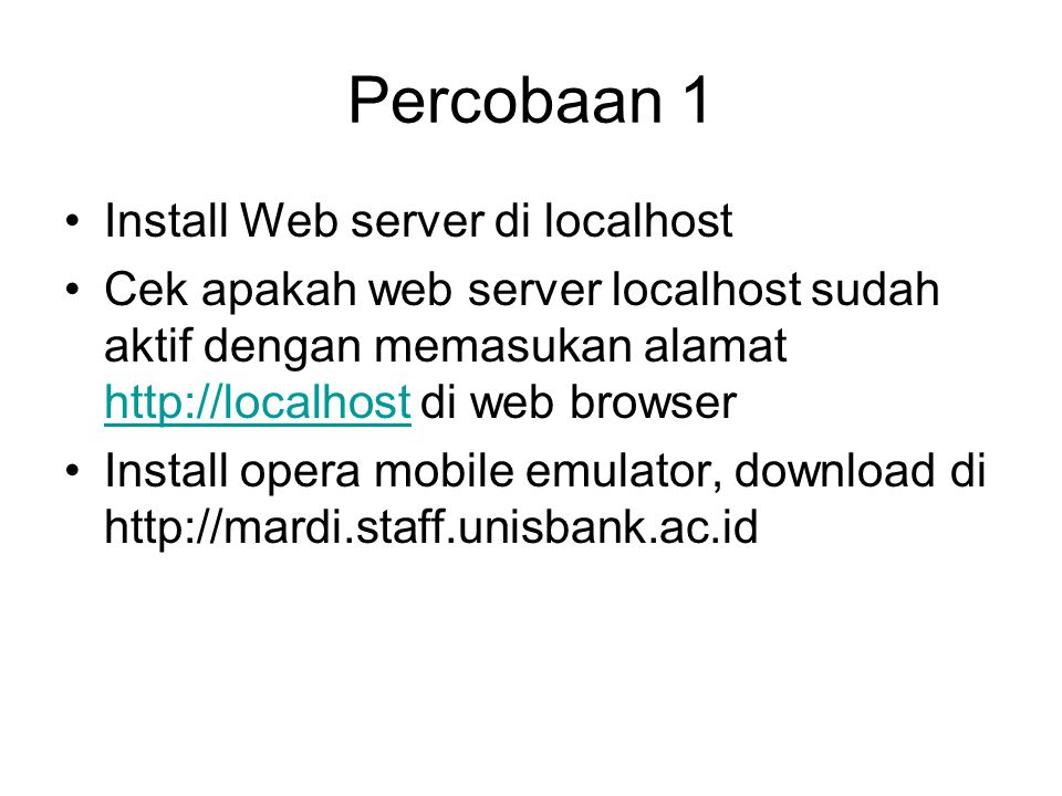 Percobaan 1 Install Web server di localhost Cek apakah web server localhost sudah aktif dengan memasukan alamat http://localhost di web browser http://localhost Install opera mobile emulator, download di http://mardi.staff.unisbank.ac.id