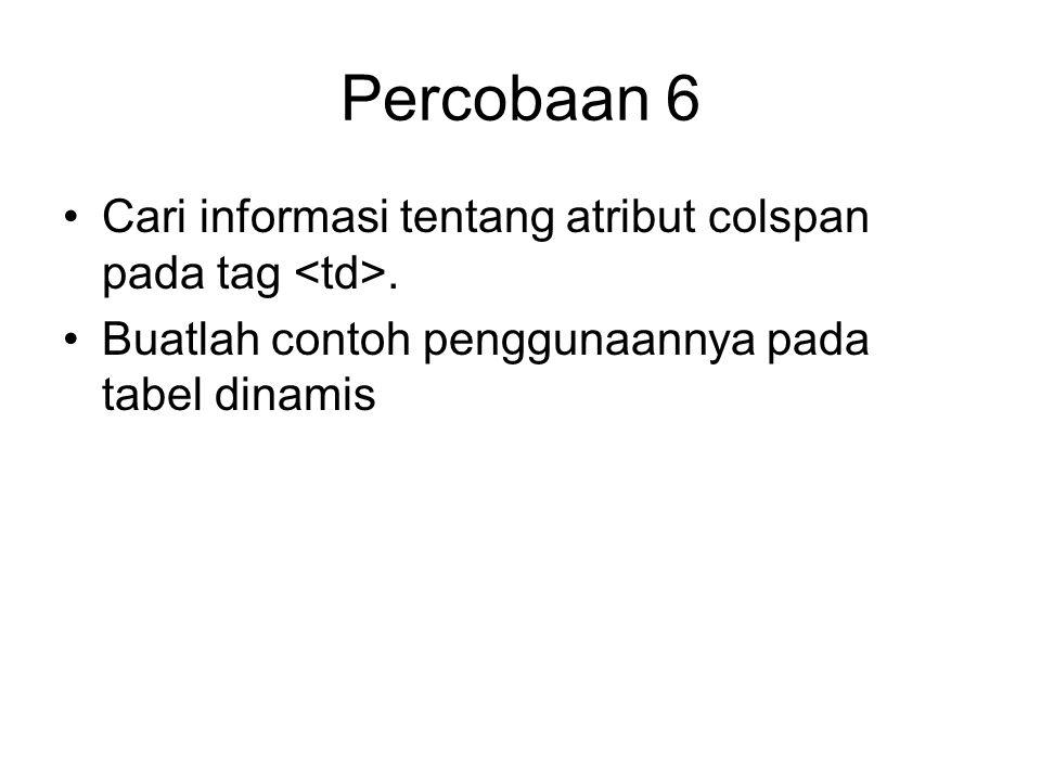 Percobaan 6 Cari informasi tentang atribut colspan pada tag.