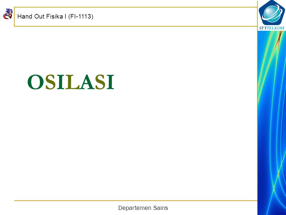 Hand Out Fisika I (FI-1113) Departemen Sains Osilasi Osilasi terjadi bila sebuah sistem diganggu dari posisi kesetimbangannya.