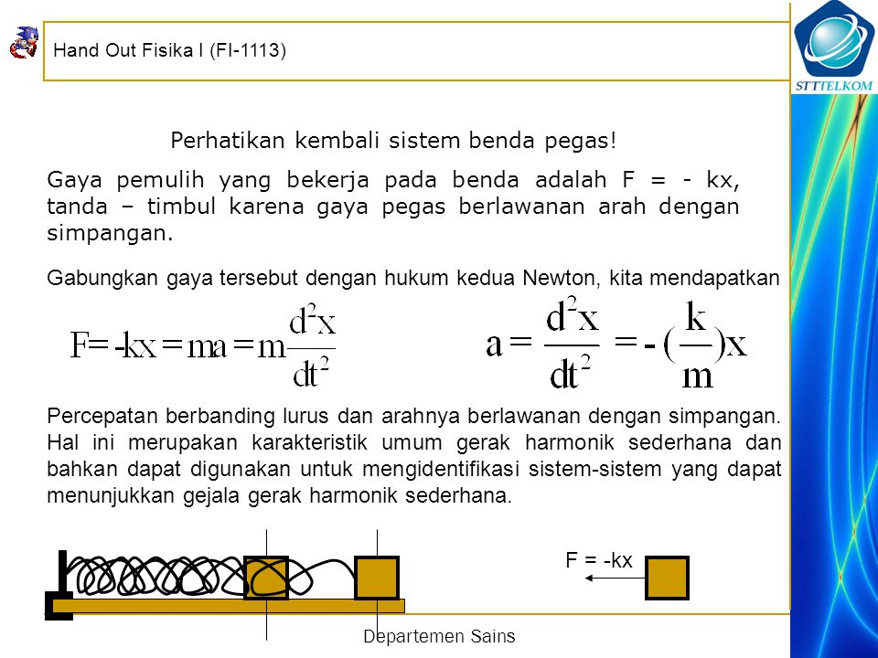 Hand Out Fisika I (FI-1113) Departemen Sains Solusi persamaan di atas yang berbentuk osilasi harmonik sederhana adalah X = A sin(ωt + θ) atau X = A cos(ωt + θ) Di mana A ≡ simpangan maksimum = amplitudo, ω=frekuensi sudut, θ = fasa awal, (ωt + θ) = fasa, ω = 2  f = 2  /T, T = waktu yang diperlukan suatu benda untuk melakukan satu osilasi.