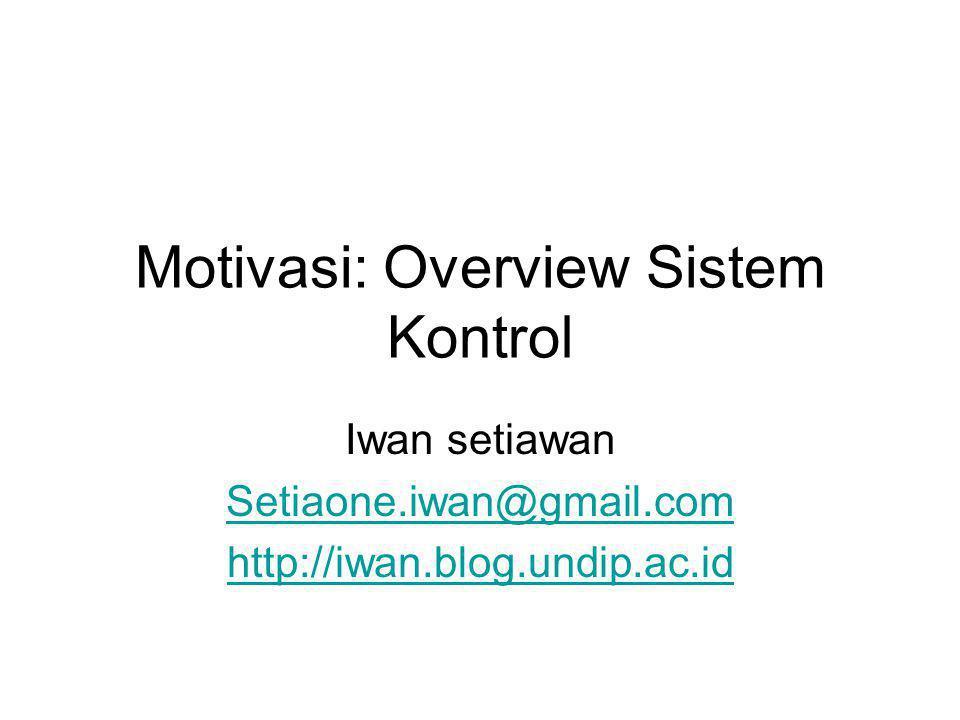 Motivasi: Overview Sistem Kontrol Iwan setiawan Setiaone.iwan@gmail.com http://iwan.blog.undip.ac.id