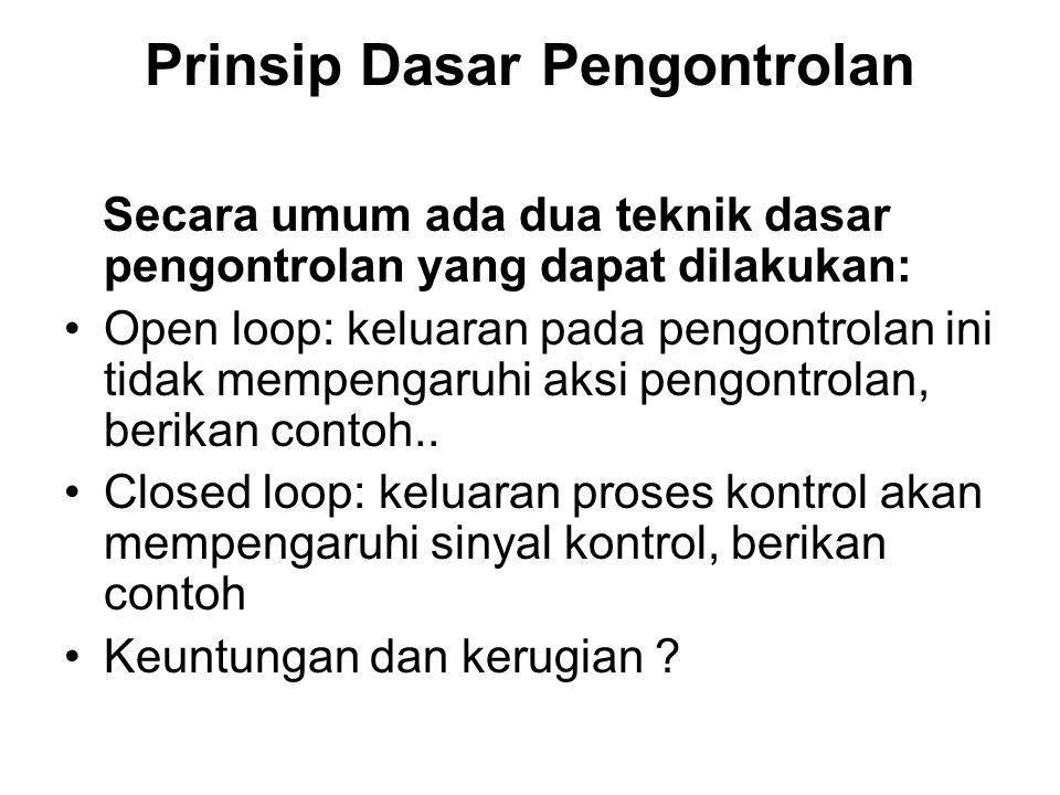 Prinsip Dasar Pengontrolan Secara umum ada dua teknik dasar pengontrolan yang dapat dilakukan: Open loop: keluaran pada pengontrolan ini tidak mempeng