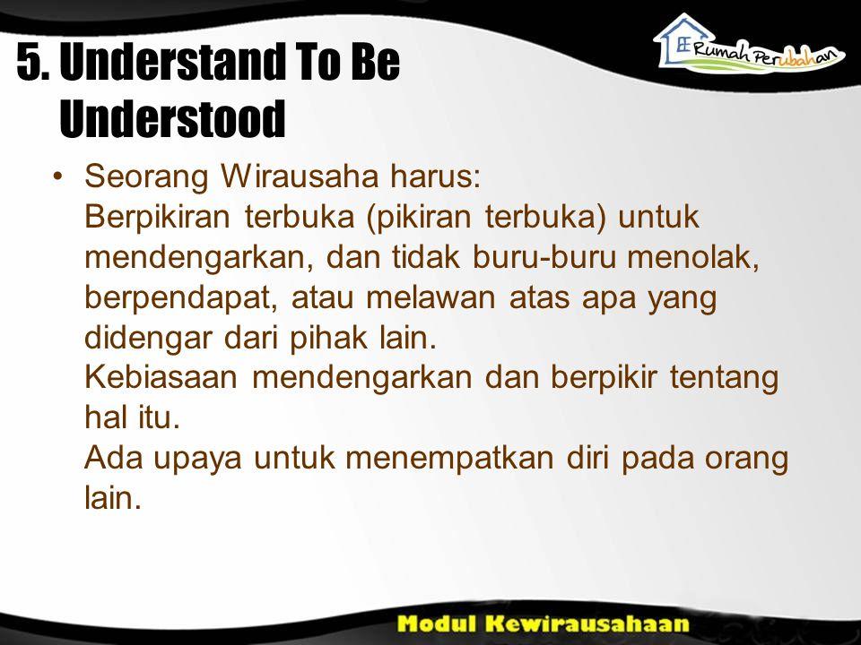 5. Understand To Be Understood Seorang Wirausaha harus: Berpikiran terbuka (pikiran terbuka) untuk mendengarkan, dan tidak buru-buru menolak, berpenda