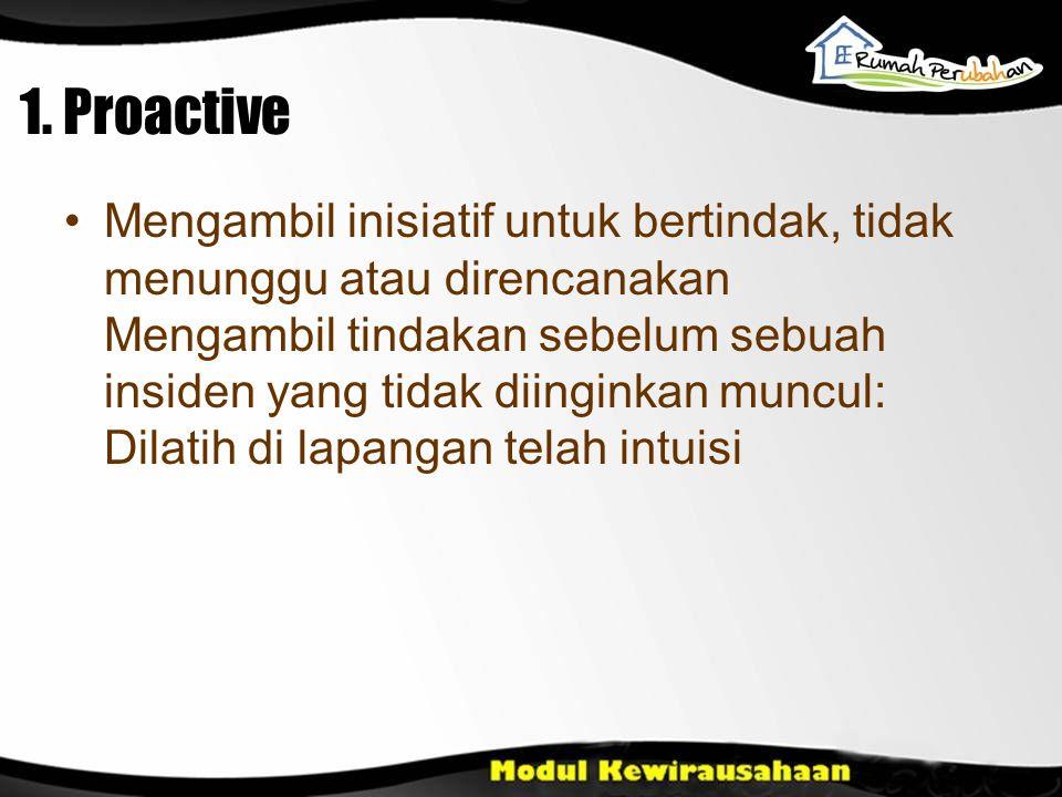 1. Proactive Mengambil inisiatif untuk bertindak, tidak menunggu atau direncanakan Mengambil tindakan sebelum sebuah insiden yang tidak diinginkan mun