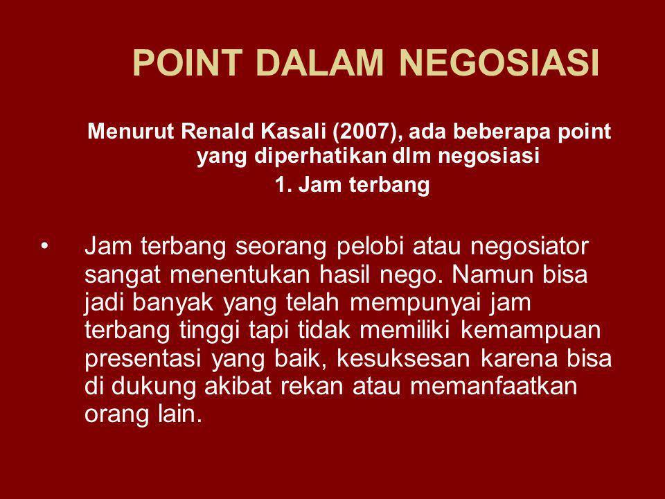 POINT DALAM NEGOSIASI Menurut Renald Kasali (2007), ada beberapa point yang diperhatikan dlm negosiasi 1. Jam terbang Jam terbang seorang pelobi atau