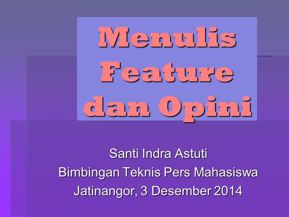 Menulis Feature dan Opini Santi Indra Astuti Bimbingan Teknis Pers Mahasiswa Jatinangor, 3 Desember 2014