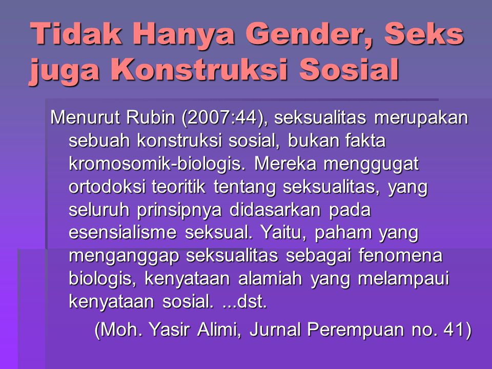 Tidak Hanya Gender, Seks juga Konstruksi Sosial Menurut Rubin (2007:44), seksualitas merupakan sebuah konstruksi sosial, bukan fakta kromosomik-biolog