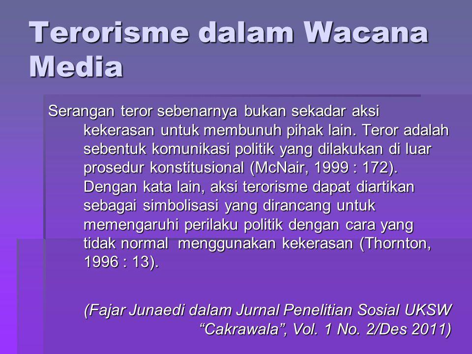 Terorisme dalam Wacana Media Serangan teror sebenarnya bukan sekadar aksi kekerasan untuk membunuh pihak lain. Teror adalah sebentuk komunikasi politi