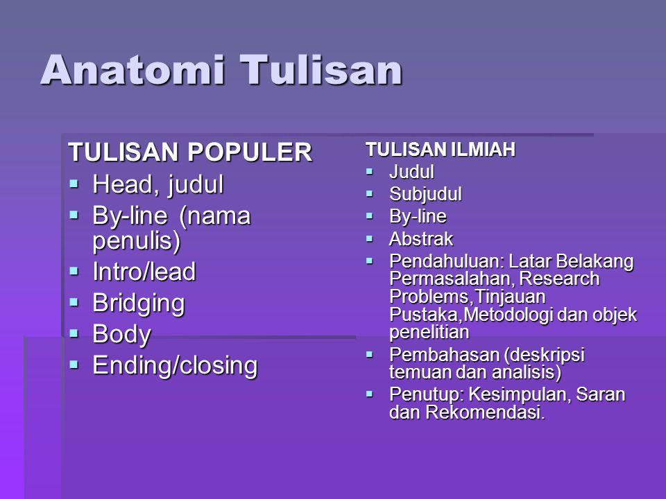 Anatomi Tulisan TULISAN POPULER  Head, judul  By-line (nama penulis)  Intro/lead  Bridging  Body  Ending/closing TULISAN ILMIAH  Judul  Subjud