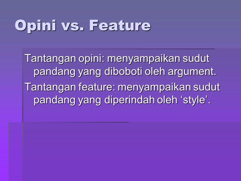Opini vs. Feature Tantangan opini: menyampaikan sudut pandang yang diboboti oleh argument. Tantangan feature: menyampaikan sudut pandang yang diperind