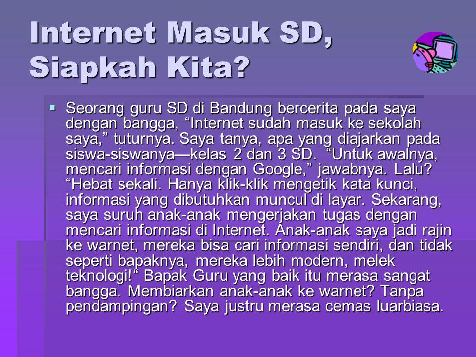 """Internet Masuk SD, Siapkah Kita?  Seorang guru SD di Bandung bercerita pada saya dengan bangga, """"Internet sudah masuk ke sekolah saya,"""" tuturnya. Say"""