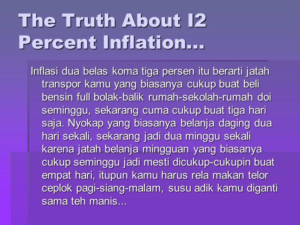 The Truth About I2 Percent Inflation... Inflasi dua belas koma tiga persen itu berarti jatah transpor kamu yang biasanya cukup buat beli bensin full b