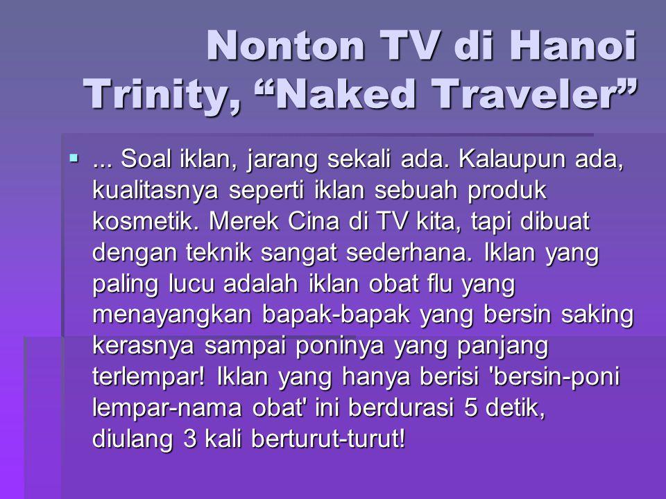 "Nonton TV di Hanoi Trinity, ""Naked Traveler"" ... Soal iklan, jarang sekali ada. Kalaupun ada, kualitasnya seperti iklan sebuah produk kosmetik. Merek"