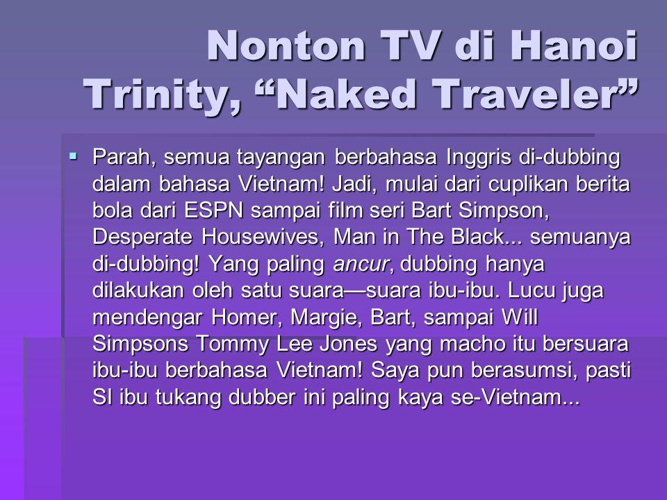 """Nonton TV di Hanoi Trinity, """"Naked Traveler""""  Parah, semua tayangan berbahasa Inggris di-dubbing dalam bahasa Vietnam! Jadi, mulai dari cuplikan beri"""