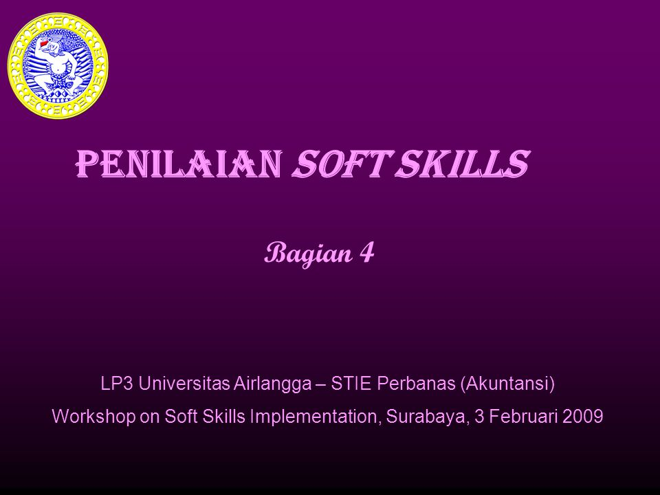 PENILAIAN SOFT SKILLS Bagian 4 LP3 Universitas Airlangga – STIE Perbanas (Akuntansi) Workshop on Soft Skills Implementation, Surabaya, 3 Februari 2009
