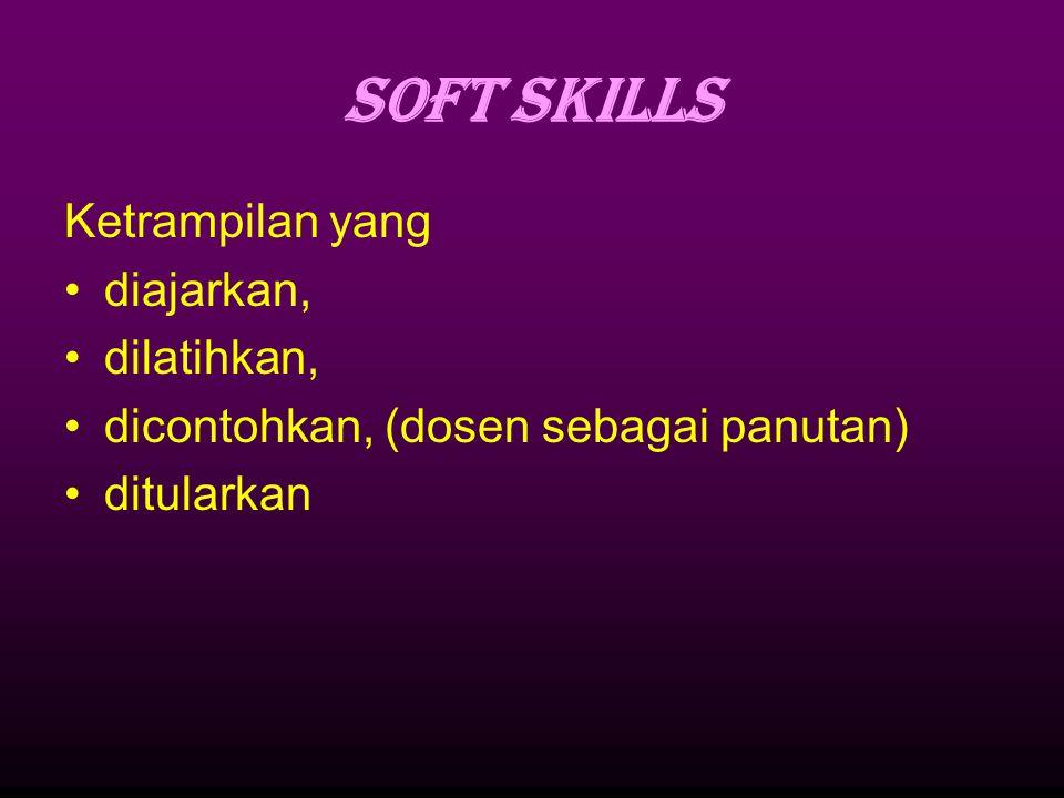 SOFT SKILLS Ketrampilan yang diajarkan, dilatihkan, dicontohkan, (dosen sebagai panutan) ditularkan