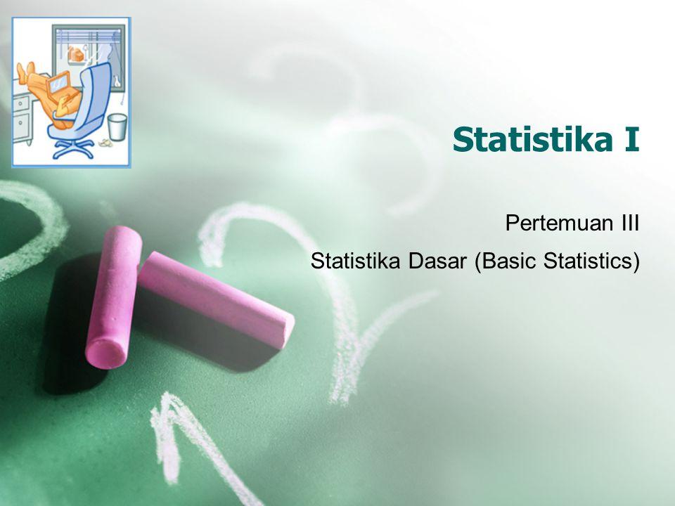 Statistika I Pertemuan III Statistika Dasar (Basic Statistics)