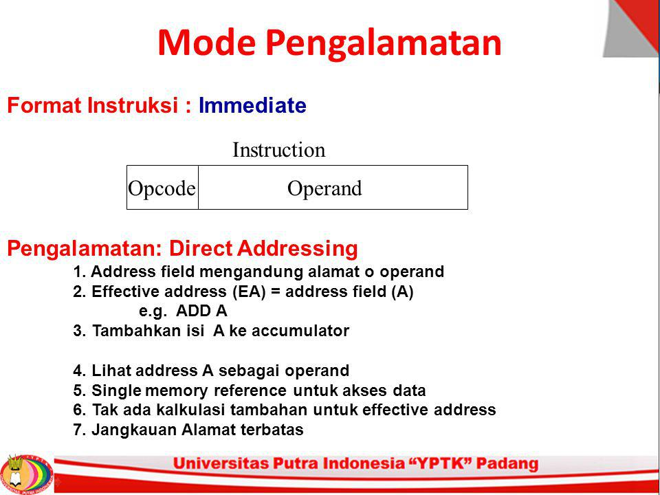 Mode Pengalamatan Instruction Format PowerPC Layout of bits in an instruction Includes opcode Includes (implicit or explicit) operand(s) Usually more than one instruction format in an instruction set Instruction Length PowerPC Affected by and affects: Memory size Memory organization Bus structure CPU complexity CPU speed Trade off between powerful instruction repertoire and saving space