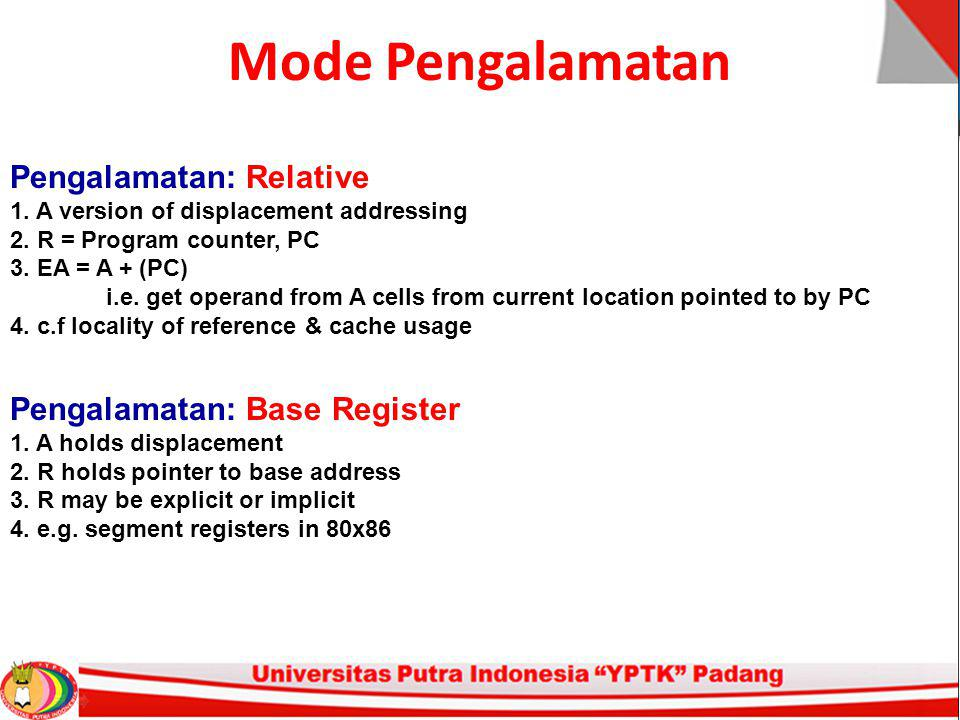 Mode Pengalamatan Pengalamatan: Relative 1. A version of displacement addressing 2. R = Program counter, PC 3. EA = A + (PC) i.e. get operand from A c