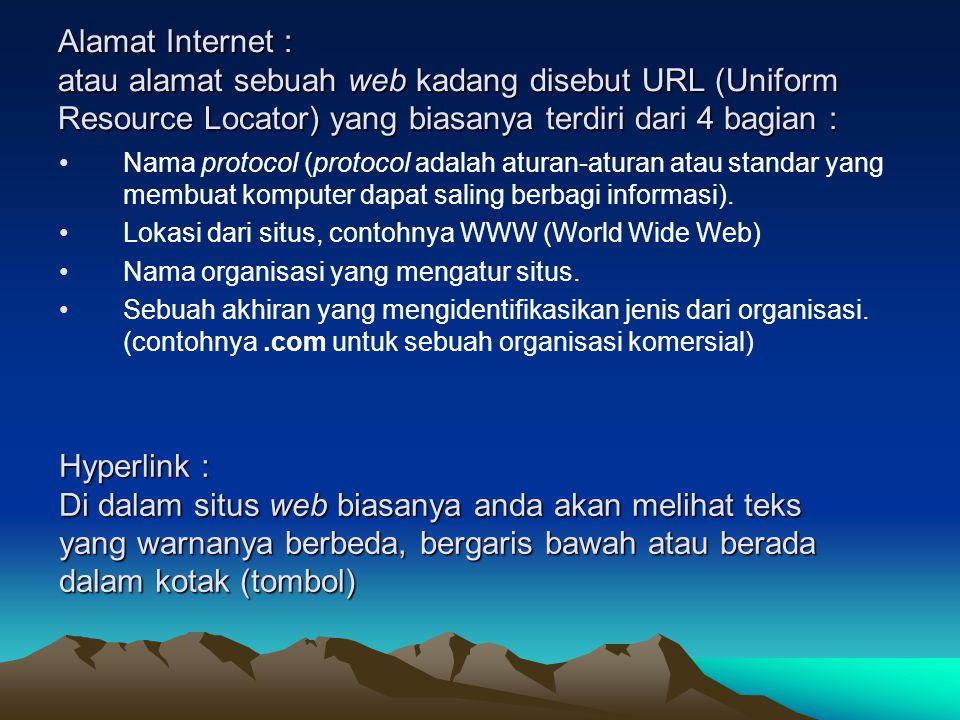 Alamat Internet : atau alamat sebuah web kadang disebut URL (Uniform Resource Locator) yang biasanya terdiri dari 4 bagian : Nama protocol (protocol adalah aturan-aturan atau standar yang membuat komputer dapat saling berbagi informasi).