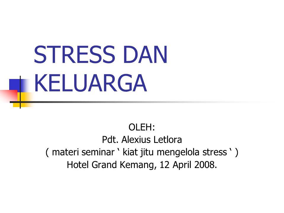 STRESS DAN KELUARGA OLEH: Pdt. Alexius Letlora ( materi seminar ' kiat jitu mengelola stress ' ) Hotel Grand Kemang, 12 April 2008.