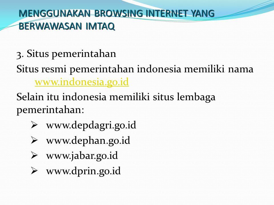 MENGGUNAKAN BROWSING INTERNET YANG BERWAWASAN IMTAQ 3. Situs pemerintahan Situs resmi pemerintahan indonesia memiliki nama www.indonesia.go.id www.ind