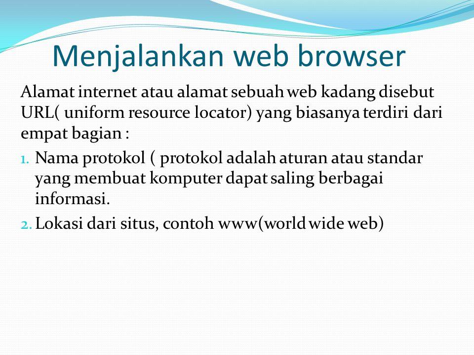 Menjalankan web browser Alamat internet atau alamat sebuah web kadang disebut URL( uniform resource locator) yang biasanya terdiri dari empat bagian : 1.