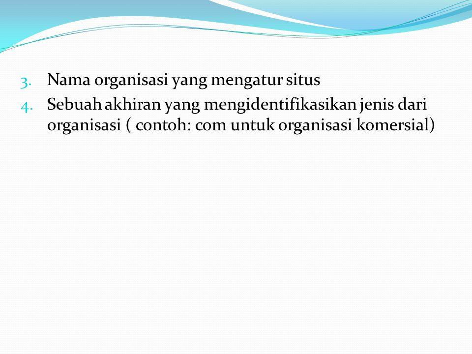 3. Nama organisasi yang mengatur situs 4. Sebuah akhiran yang mengidentifikasikan jenis dari organisasi ( contoh: com untuk organisasi komersial)