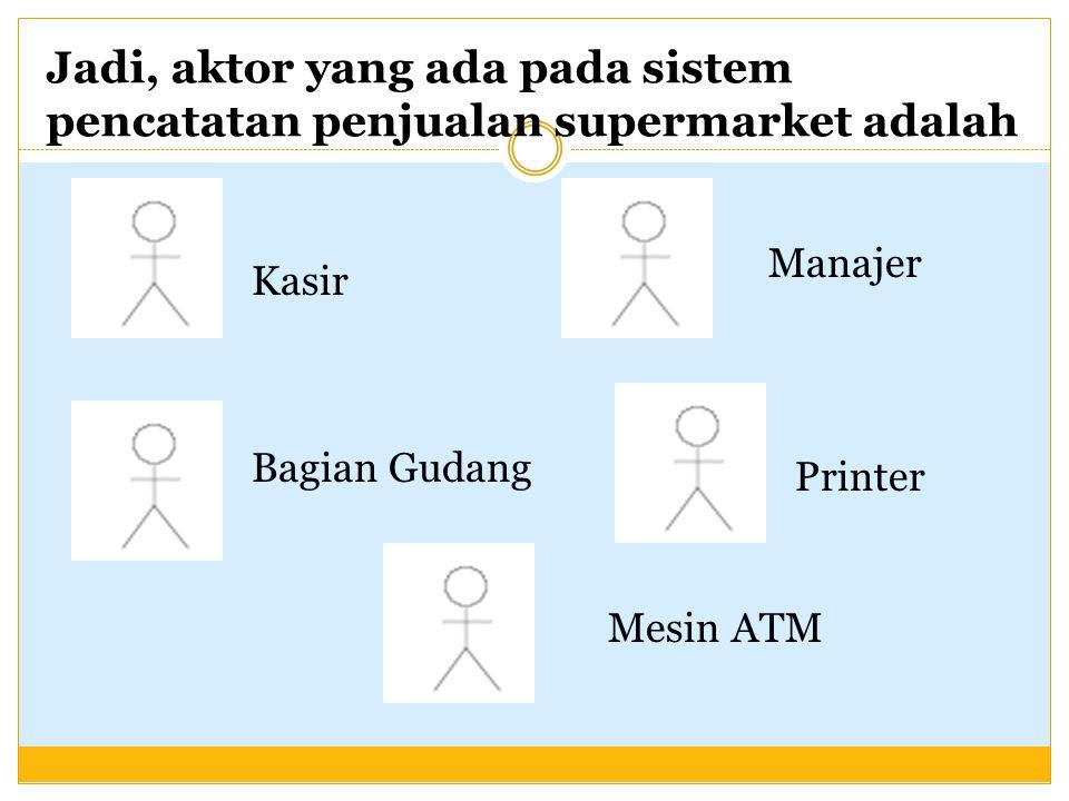 Jadi, aktor yang ada pada sistem pencatatan penjualan supermarket adalah Kasir Printer Mesin ATM Bagian Gudang Manajer