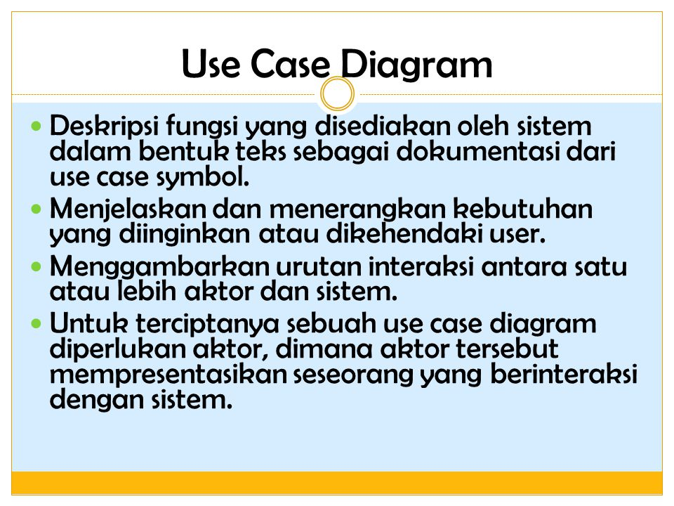 Use Case Diagram Deskripsi fungsi yang disediakan oleh sistem dalam bentuk teks sebagai dokumentasi dari use case symbol. Menjelaskan dan menerangkan