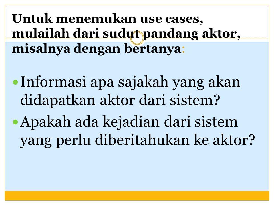 Untuk menemukan use cases, mulailah dari sudut pandang aktor, misalnya dengan bertanya: Informasi apa sajakah yang akan didapatkan aktor dari sistem?