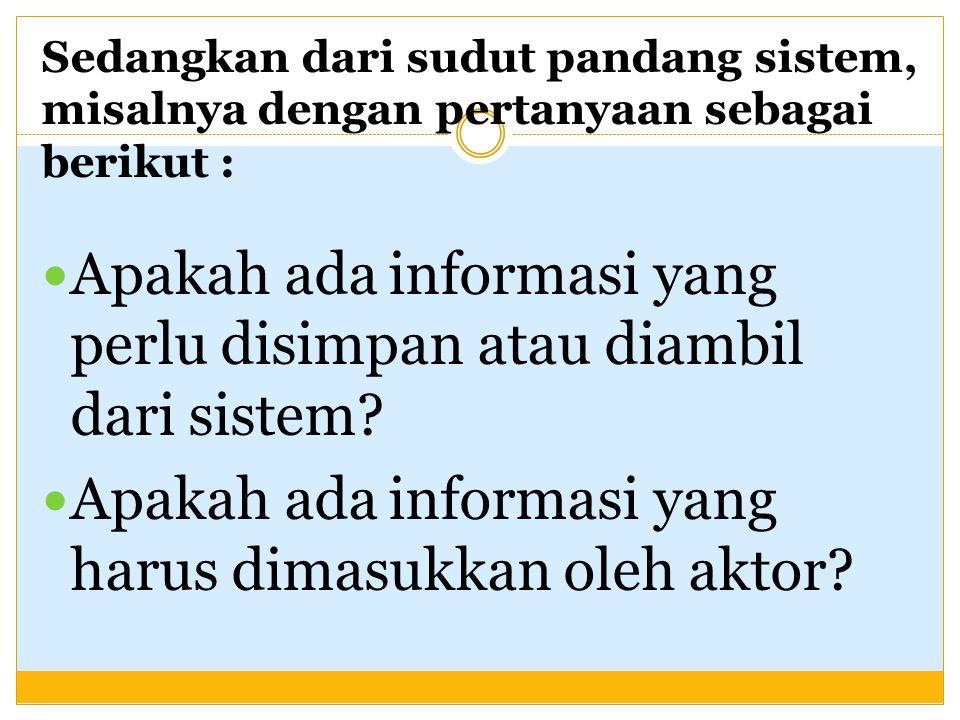 Sedangkan dari sudut pandang sistem, misalnya dengan pertanyaan sebagai berikut : Apakah ada informasi yang perlu disimpan atau diambil dari sistem.