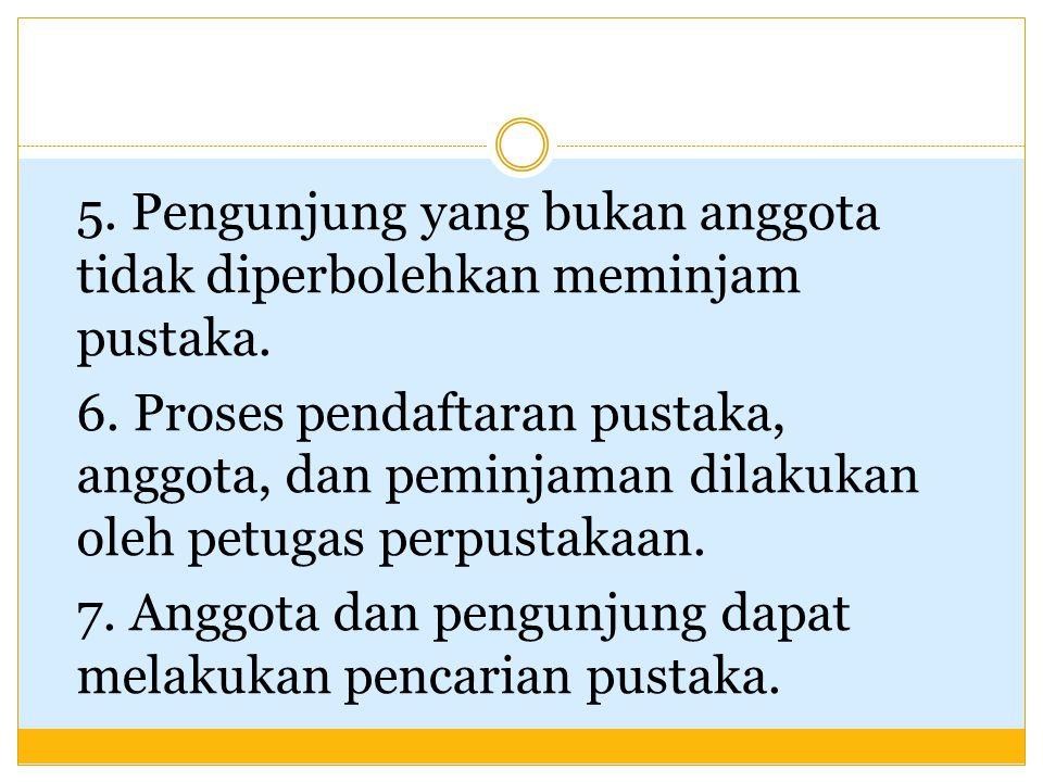 5. Pengunjung yang bukan anggota tidak diperbolehkan meminjam pustaka. 6. Proses pendaftaran pustaka, anggota, dan peminjaman dilakukan oleh petugas p