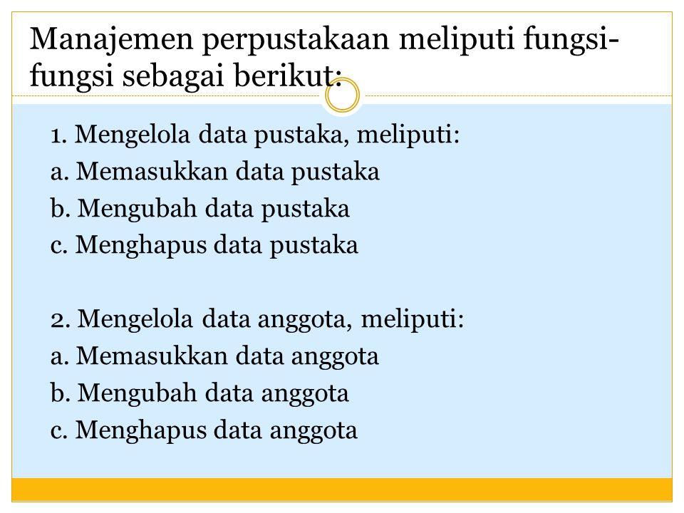 Manajemen perpustakaan meliputi fungsi- fungsi sebagai berikut: 1. Mengelola data pustaka, meliputi: a. Memasukkan data pustaka b. Mengubah data pusta