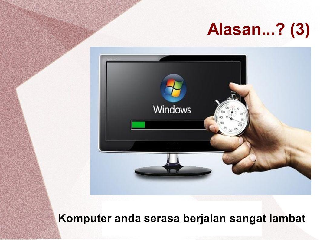 Alasan...? (3) Komputer anda serasa berjalan sangat lambat