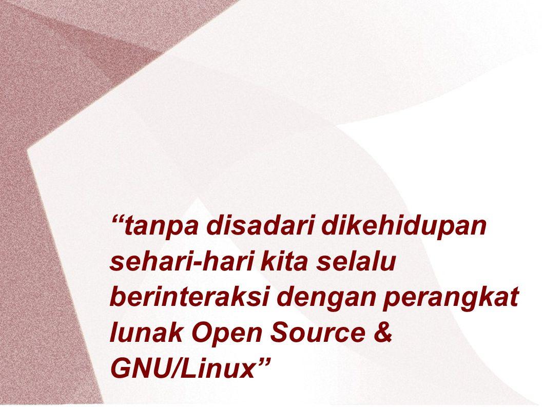 tanpa disadari dikehidupan sehari-hari kita selalu berinteraksi dengan perangkat lunak Open Source & GNU/Linux