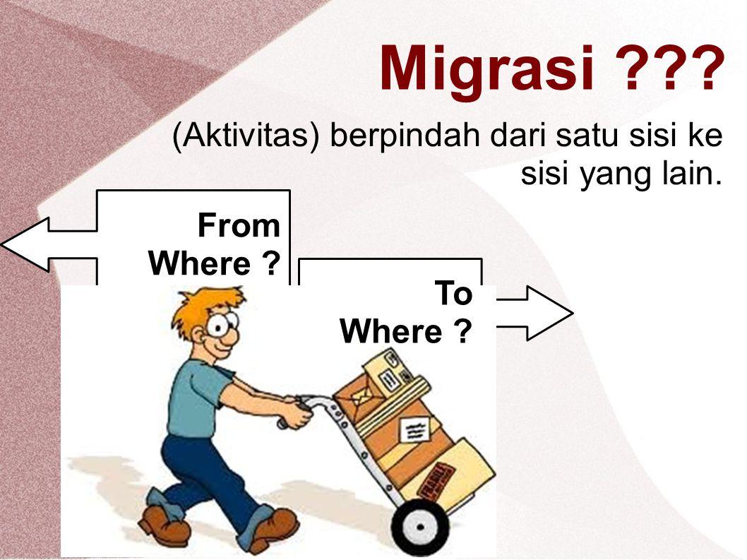 Migrasi ??? (Aktivitas) berpindah dari satu sisi ke sisi yang lain. From Where ? To Where ?