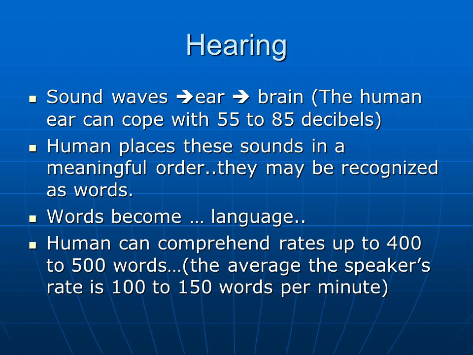 Hearing Sound waves  ear  brain (The human ear can cope with 55 to 85 decibels) Sound waves  ear  brain (The human ear can cope with 55 to 85 deci