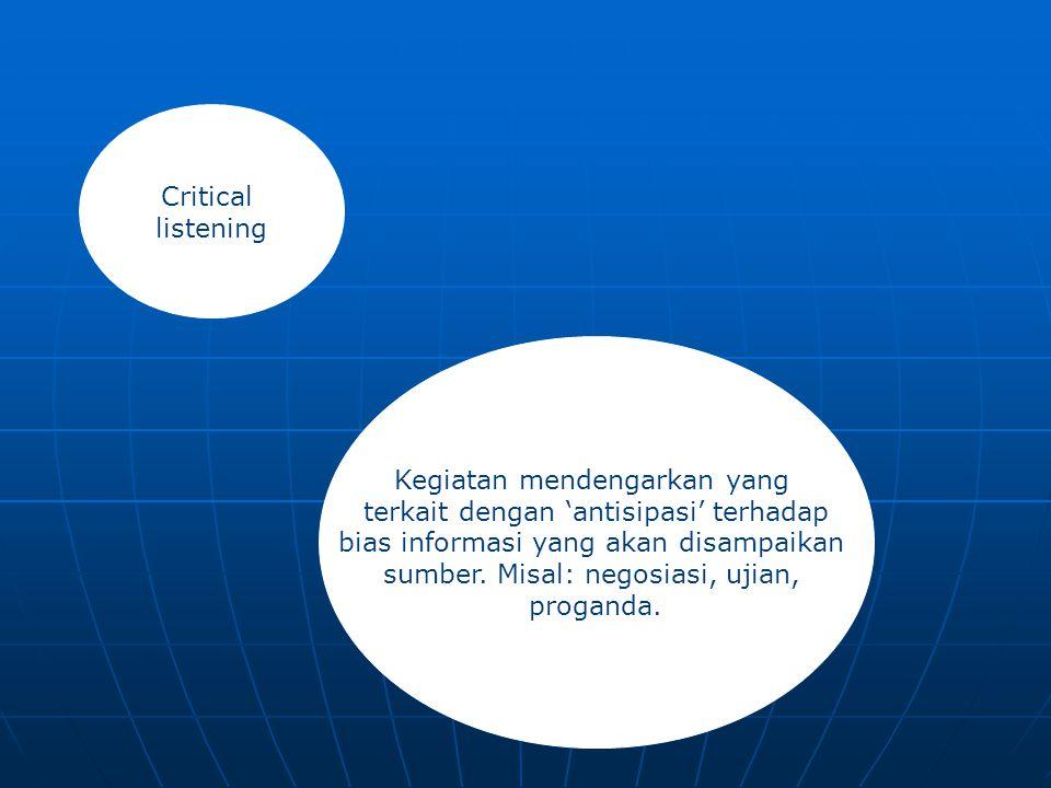 Critical listening Kegiatan mendengarkan yang terkait dengan 'antisipasi' terhadap bias informasi yang akan disampaikan sumber. Misal: negosiasi, ujia