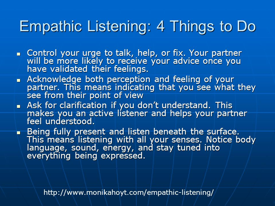 Empathic Listening: 4 Things to Do Control your urge to talk, help, or fix. Your partner will be more likely to receive your advice once you have vali
