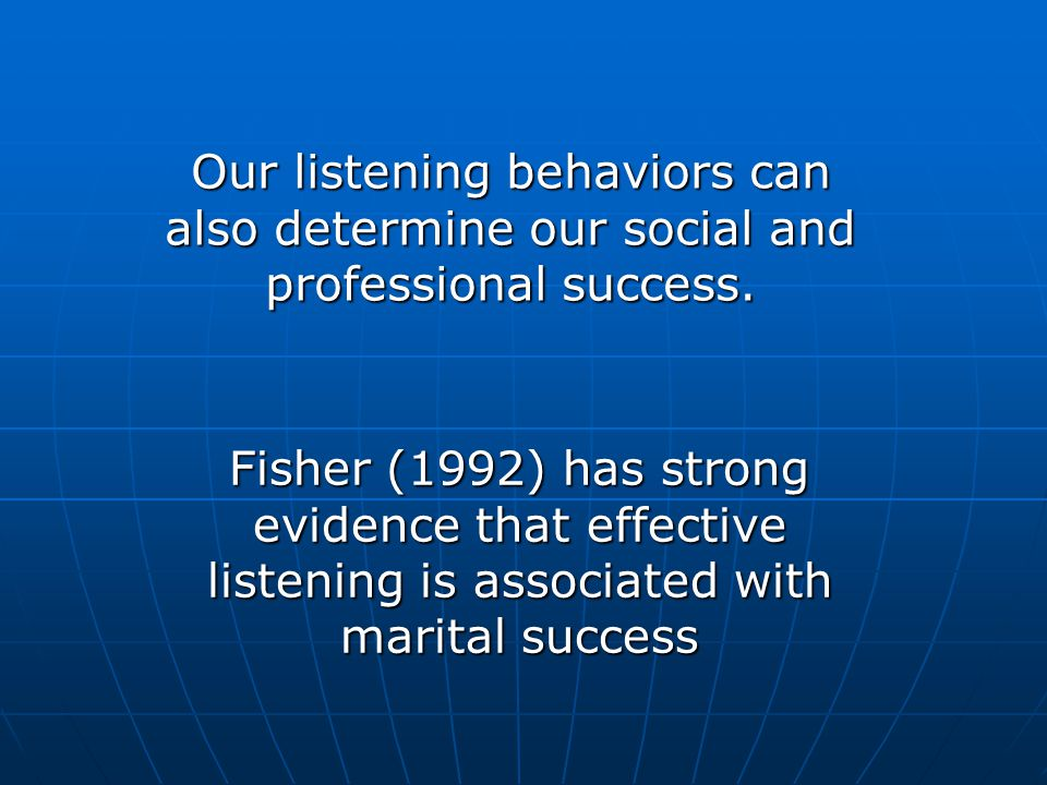 Our listening behaviors can also determine our social and professional success. Fisher (1992) has strong evidence that effective listening is associat