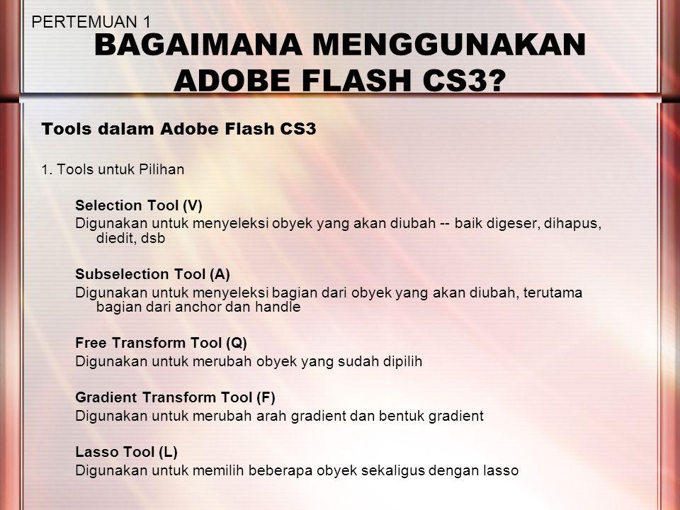 BAGAIMANA MENGGUNAKAN ADOBE FLASH CS3? Tools dalam Adobe Flash CS3 1. Tools untuk Pilihan Selection Tool (V) Digunakan untuk menyeleksi obyek yang aka