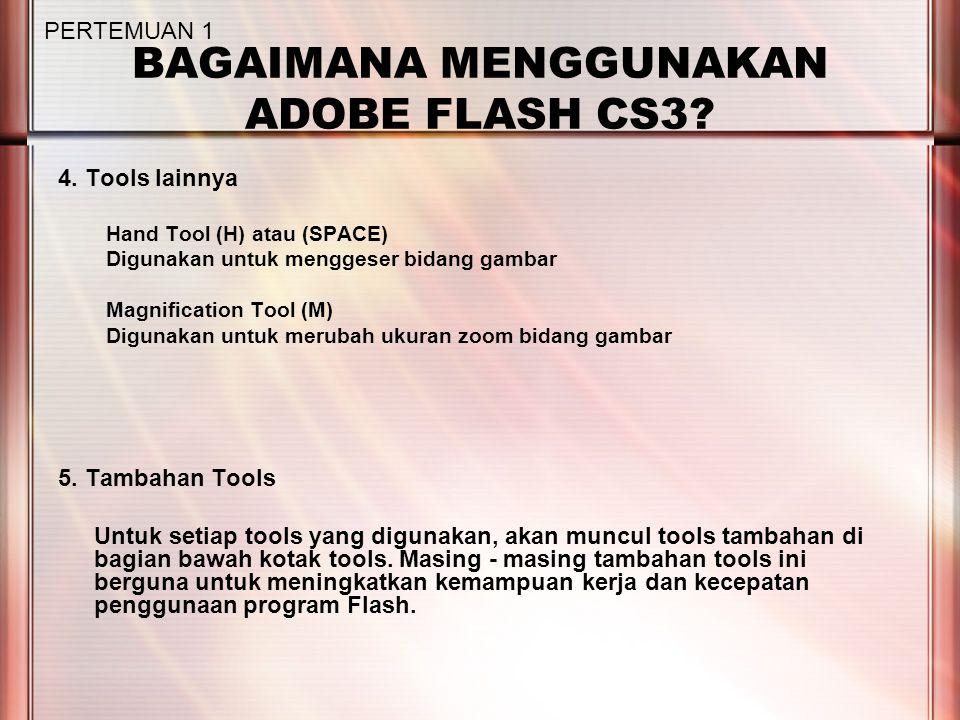 BAGAIMANA MENGGUNAKAN ADOBE FLASH CS3? 4. Tools lainnya Hand Tool (H) atau (SPACE) Digunakan untuk menggeser bidang gambar Magnification Tool (M) Digu