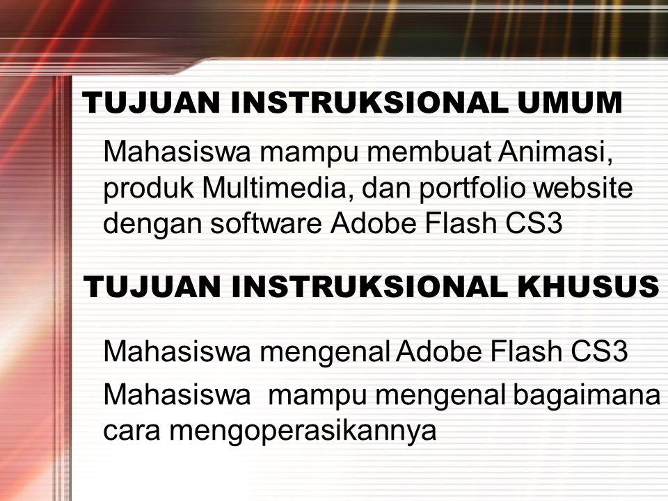 TUJUAN INSTRUKSIONAL UMUM Mahasiswa mampu membuat Animasi, produk Multimedia, dan portfolio website dengan software Adobe Flash CS3 TUJUAN INSTRUKSIONAL KHUSUS Mahasiswa mengenal Adobe Flash CS3 Mahasiswa mampu mengenal bagaimana cara mengoperasikannya